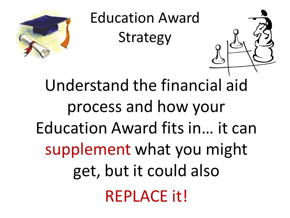 Education Award Strategy Understand the financial aid process and how your Education Award fits in… it can supplement what you might get, but it could also REPLACE it!