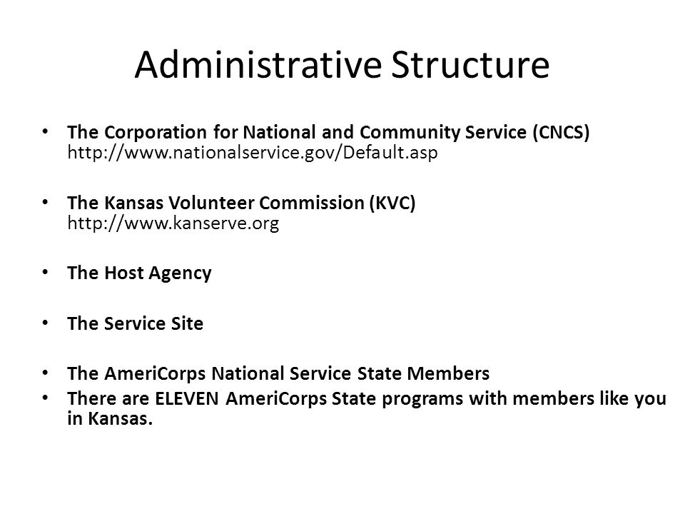 Administrative Structure The Corporation for National and Community Service (CNCS) http://www.nationalservice.gov/Default.asp The Kansas Volunteer Commission (KVC) http://www.kanserve.org The Host Agency The Service Site The AmeriCorps National Service State Members There are ELEVEN AmeriCorps State programs with members like you in Kansas.