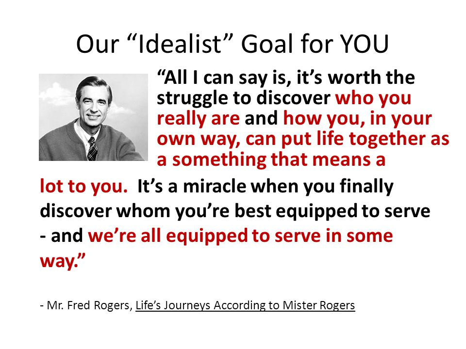 """Our """"Idealist"""" Goal for YOU """"All I can say is, it's worth the struggle to discover who you really are and how you, in your own way, can put life toget"""