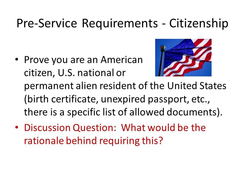Pre-Service Requirements - Citizenship Prove you are an American citizen, U.S.