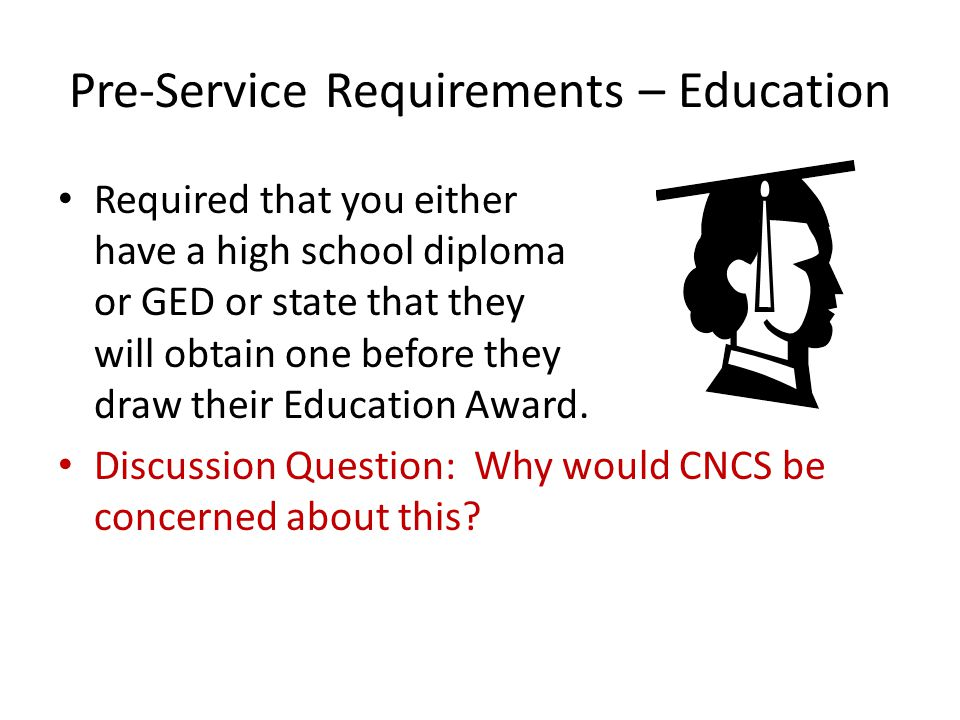 Pre-Service Requirements – Education Required that you either have a high school diploma or GED or state that they will obtain one before they draw their Education Award.