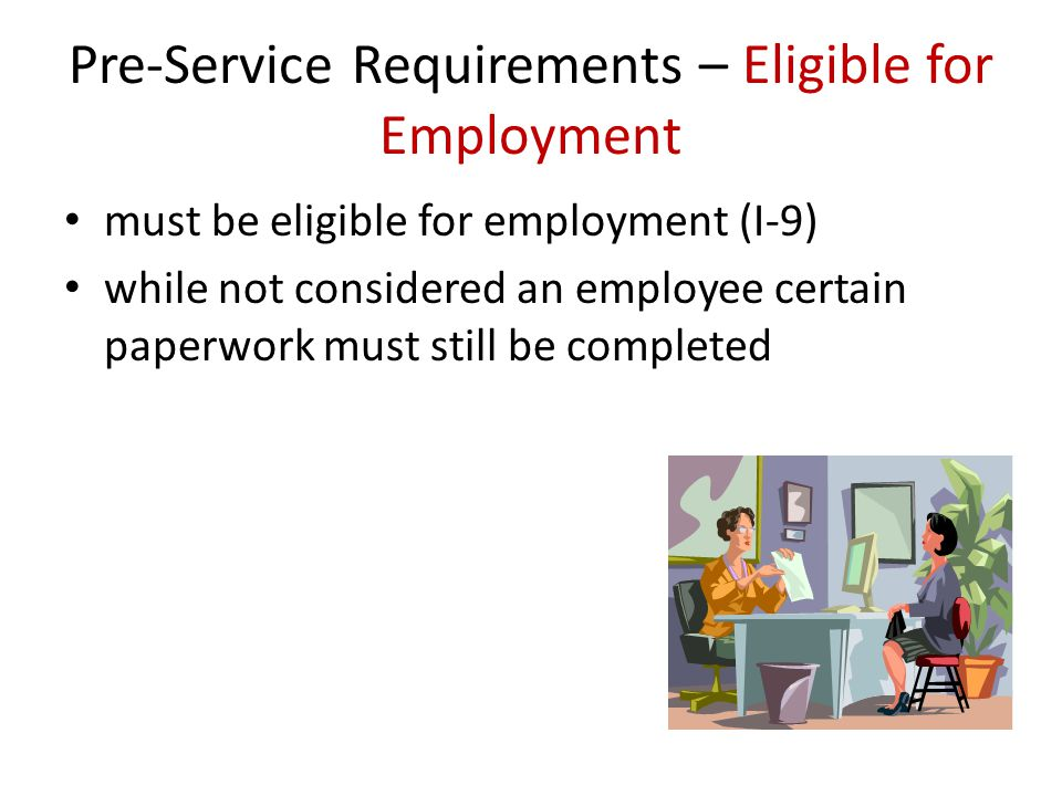Pre-Service Requirements – Eligible for Employment must be eligible for employment (I-9) while not considered an employee certain paperwork must still be completed