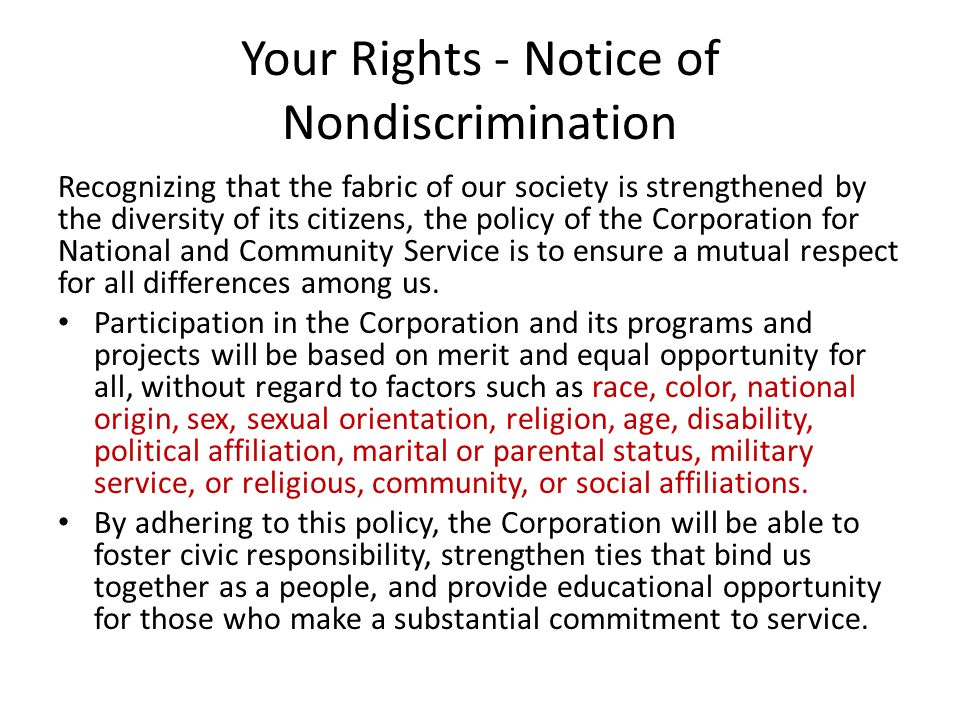 Your Rights - Notice of Nondiscrimination Recognizing that the fabric of our society is strengthened by the diversity of its citizens, the policy of the Corporation for National and Community Service is to ensure a mutual respect for all differences among us.