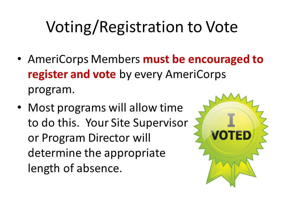 Voting/Registration to Vote AmeriCorps Members must be encouraged to register and vote by every AmeriCorps program.