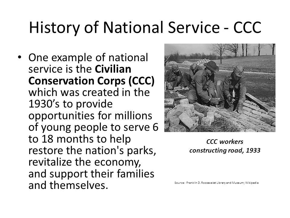 History of National Service - CCC One example of national service is the Civilian Conservation Corps (CCC) which was created in the 1930's to provide opportunities for millions of young people to serve 6 to 18 months to help restore the nation s parks, revitalize the economy, and support their families and themselves.