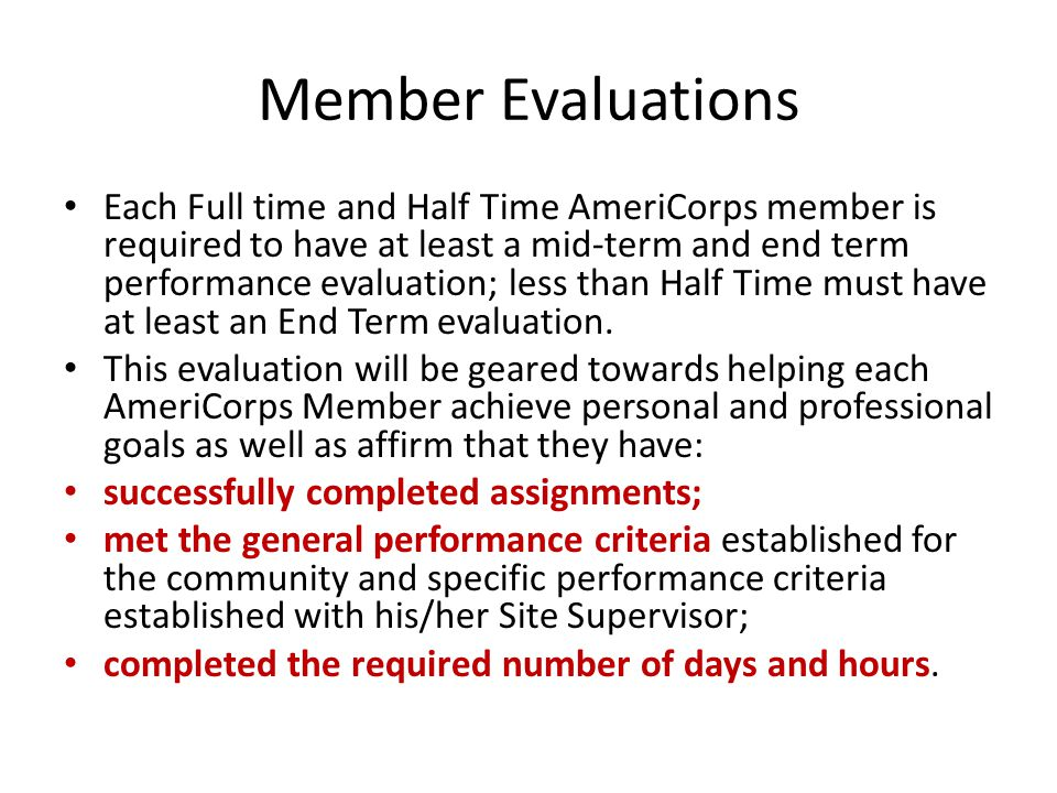 Member Evaluations Each Full time and Half Time AmeriCorps member is required to have at least a mid-term and end term performance evaluation; less than Half Time must have at least an End Term evaluation.