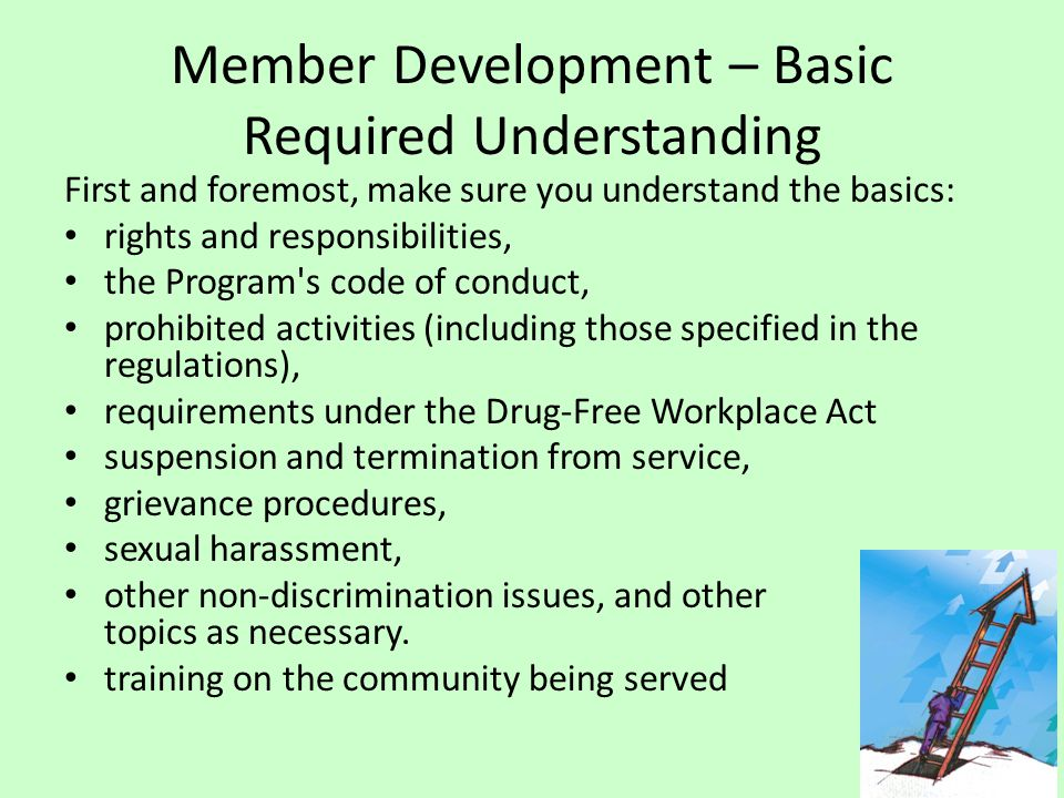 Member Development – Basic Required Understanding First and foremost, make sure you understand the basics: rights and responsibilities, the Program s code of conduct, prohibited activities (including those specified in the regulations), requirements under the Drug-Free Workplace Act suspension and termination from service, grievance procedures, sexual harassment, other non-discrimination issues, and other topics as necessary.