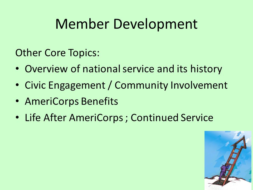 Member Development Other Core Topics: Overview of national service and its history Civic Engagement / Community Involvement AmeriCorps Benefits Life After AmeriCorps ; Continued Service