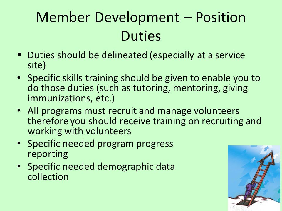 Member Development – Position Duties  Duties should be delineated (especially at a service site) Specific skills training should be given to enable you to do those duties (such as tutoring, mentoring, giving immunizations, etc.) All programs must recruit and manage volunteers therefore you should receive training on recruiting and working with volunteers Specific needed program progress reporting Specific needed demographic data collection