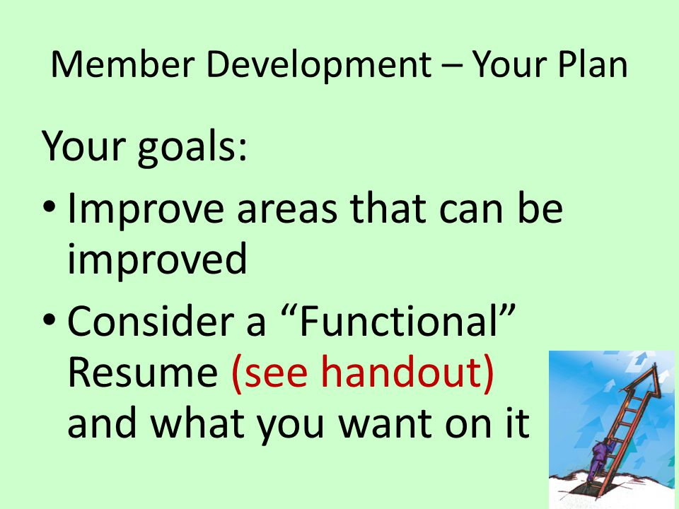 Member Development – Your Plan Your goals: Improve areas that can be improved Consider a Functional Resume (see handout) and what you want on it