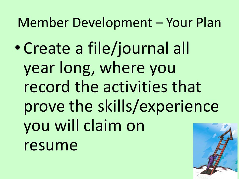 Member Development – Your Plan Create a file/journal all year long, where you record the activities that prove the skills/experience you will claim on resume