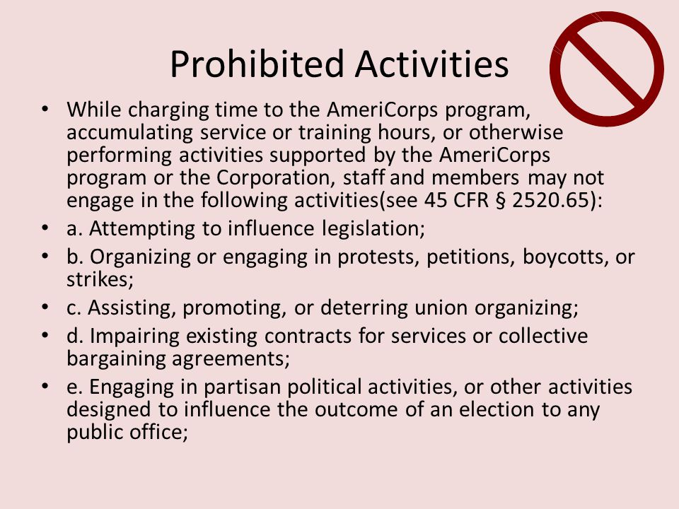 Prohibited Activities While charging time to the AmeriCorps program, accumulating service or training hours, or otherwise performing activities supported by the AmeriCorps program or the Corporation, staff and members may not engage in the following activities(see 45 CFR § 2520.65): a.