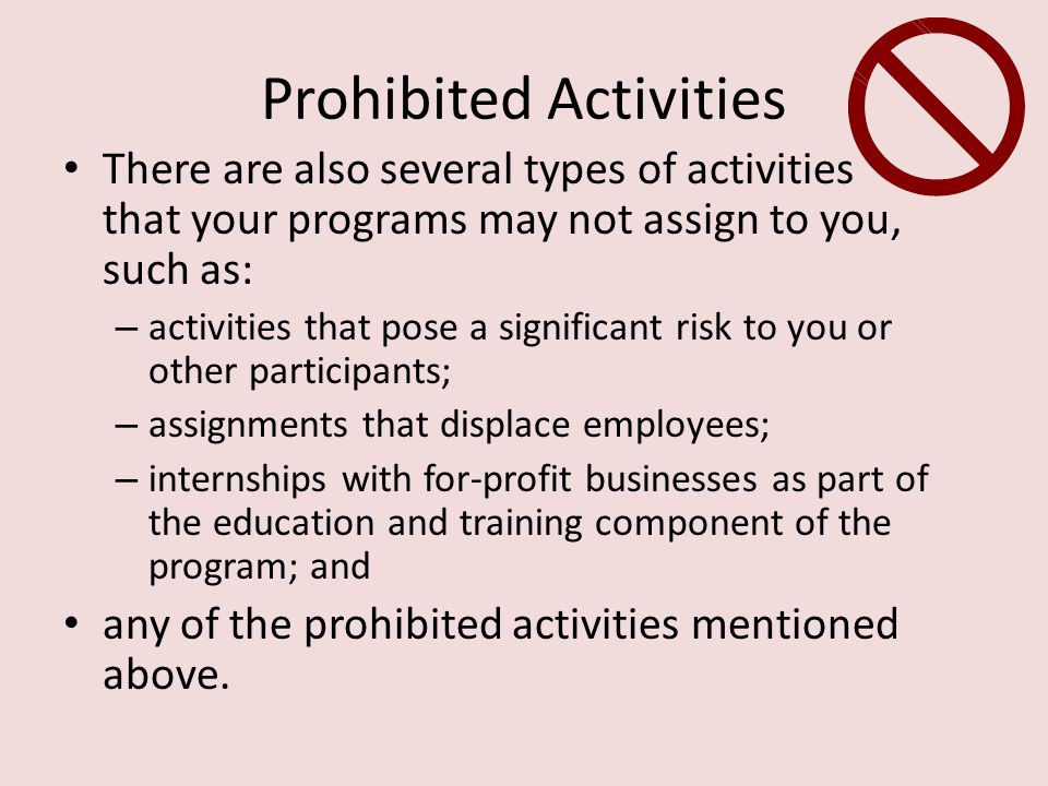Prohibited Activities There are also several types of activities that your programs may not assign to you, such as: – activities that pose a significant risk to you or other participants; – assignments that displace employees; – internships with for-profit businesses as part of the education and training component of the program; and any of the prohibited activities mentioned above.