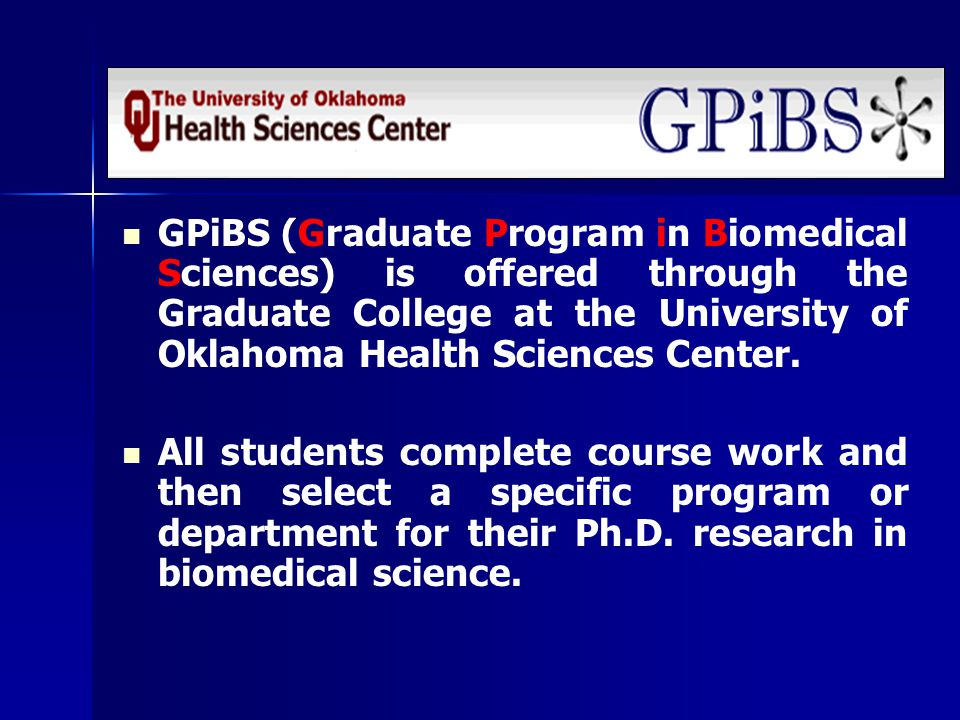 GPiBS (Graduate Program in Biomedical Sciences) is offered through the Graduate College at the University of Oklahoma Health Sciences Center.