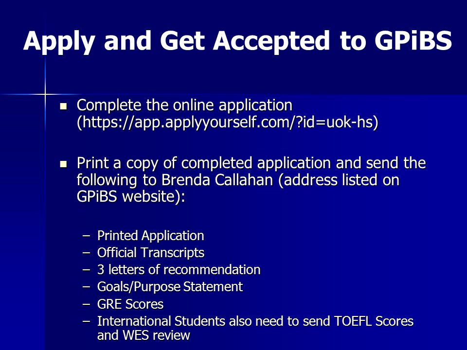 Apply and Get Accepted to GPiBS Complete the online application (https://app.applyyourself.com/ id=uok-hs) Complete the online application (https://app.applyyourself.com/ id=uok-hs) Print a copy of completed application and send the following to Brenda Callahan (address listed on GPiBS website): Print a copy of completed application and send the following to Brenda Callahan (address listed on GPiBS website): –Printed Application –Official Transcripts –3 letters of recommendation –Goals/Purpose Statement –GRE Scores –International Students also need to send TOEFL Scores and WES review
