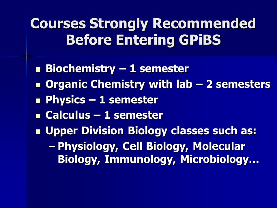 Courses Strongly Recommended Before Entering GPiBS Biochemistry – 1 semester Biochemistry – 1 semester Organic Chemistry with lab – 2 semesters Organic Chemistry with lab – 2 semesters Physics – 1 semester Physics – 1 semester Calculus – 1 semester Calculus – 1 semester Upper Division Biology classes such as: Upper Division Biology classes such as: –Physiology, Cell Biology, Molecular Biology, Immunology, Microbiology…