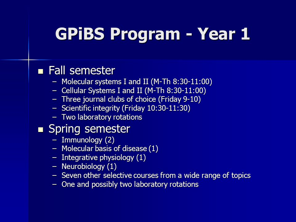 GPiBS Program - Year 1 Fall semester Fall semester –Molecular systems I and II (M-Th 8:30-11:00) –Cellular Systems I and II (M-Th 8:30-11:00) –Three j