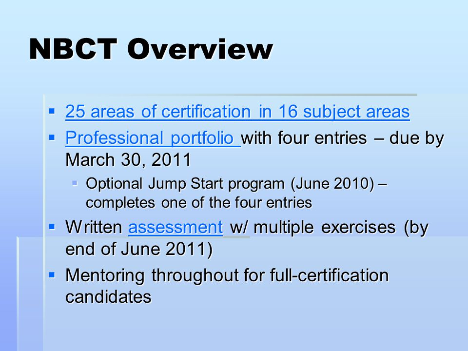 NBCT Overview  25 areas of certification in 16 subject areas 25 areas of certification in 16 subject areas 25 areas of certification in 16 subject areas  Professional portfolio with four entries – due by March 30, 2011 Professional portfolio Professional portfolio  Optional Jump Start program (June 2010) – completes one of the four entries  Written assessment w/ multiple exercises (by end of June 2011) assessment  Mentoring throughout for full-certification candidates