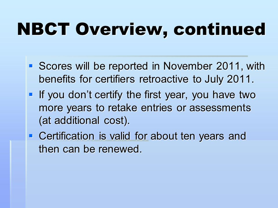 NBCT Overview, continued  Scores will be reported in November 2011, with benefits for certifiers retroactive to July 2011.