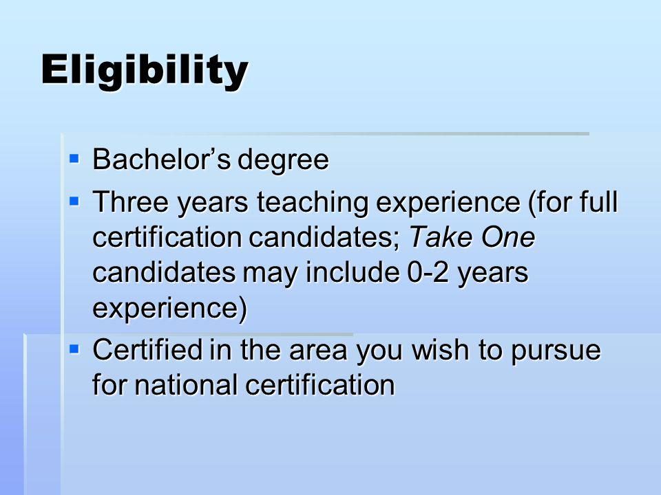 Eligibility  Bachelor's degree  Three years teaching experience (for full certification candidates; Take One candidates may include 0-2 years experience)  Certified in the area you wish to pursue for national certification