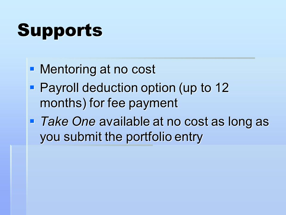 Supports  Mentoring at no cost  Payroll deduction option (up to 12 months) for fee payment  Take One available at no cost as long as you submit the portfolio entry