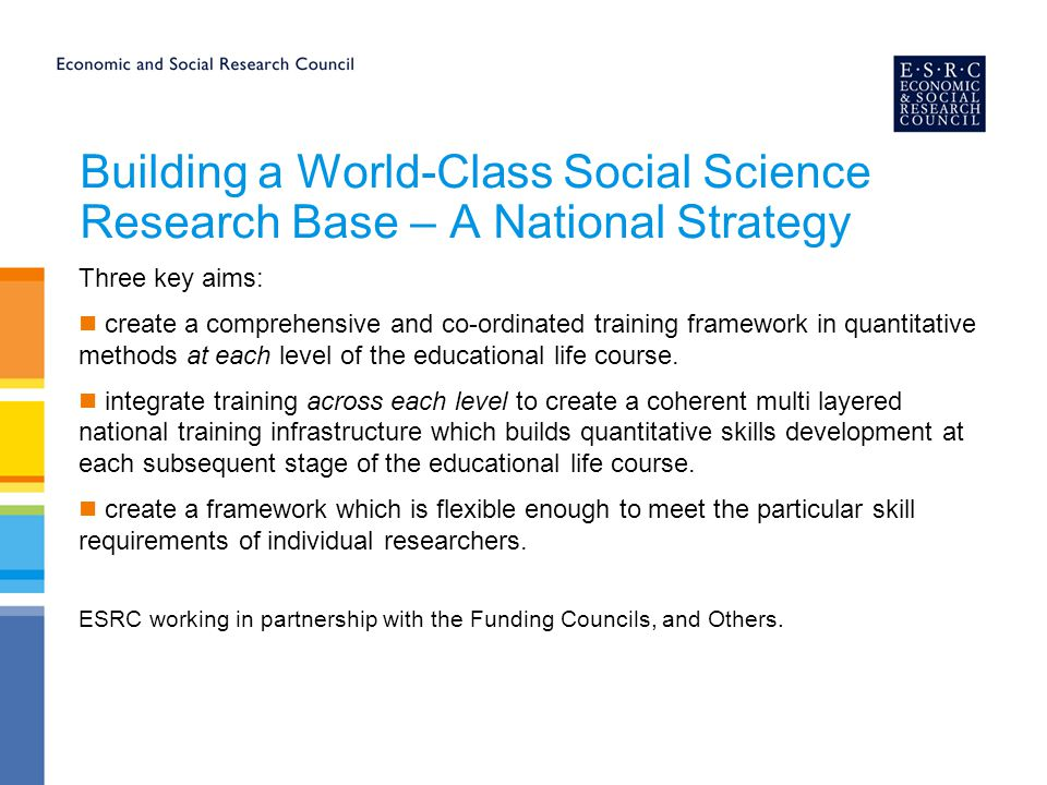 Building a World-Class Social Science Research Base – A National Strategy Three key aims: create a comprehensive and co-ordinated training framework i