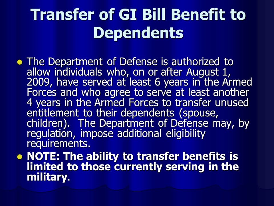 Transfer of GI Bill Benefit to Dependents The Department of Defense is authorized to allow individuals who, on or after August 1, 2009, have served at least 6 years in the Armed Forces and who agree to serve at least another 4 years in the Armed Forces to transfer unused entitlement to their dependents (spouse, children).