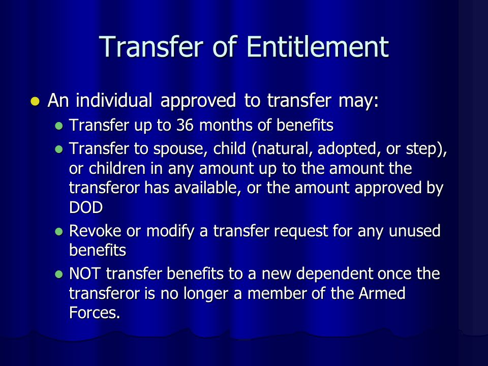 Transfer of Entitlement An individual approved to transfer may: An individual approved to transfer may: Transfer up to 36 months of benefits Transfer up to 36 months of benefits Transfer to spouse, child (natural, adopted, or step), or children in any amount up to the amount the transferor has available, or the amount approved by DOD Transfer to spouse, child (natural, adopted, or step), or children in any amount up to the amount the transferor has available, or the amount approved by DOD Revoke or modify a transfer request for any unused benefits Revoke or modify a transfer request for any unused benefits NOT transfer benefits to a new dependent once the transferor is no longer a member of the Armed Forces.