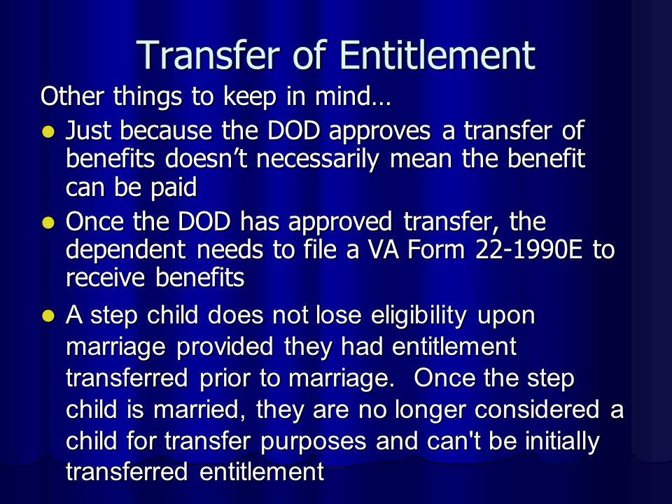 Other things to keep in mind… Just because the DOD approves a transfer of benefits doesn't necessarily mean the benefit can be paid Just because the DOD approves a transfer of benefits doesn't necessarily mean the benefit can be paid Once the DOD has approved transfer, the dependent needs to file a VA Form 22-1990E to receive benefits Once the DOD has approved transfer, the dependent needs to file a VA Form 22-1990E to receive benefits A step child does not lose eligibility upon marriage provided they had entitlement transferred prior to marriage.