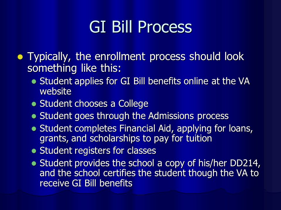 GI Bill Process Typically, the enrollment process should look something like this: Typically, the enrollment process should look something like this: Student applies for GI Bill benefits online at the VA website Student applies for GI Bill benefits online at the VA website Student chooses a College Student chooses a College Student goes through the Admissions process Student goes through the Admissions process Student completes Financial Aid, applying for loans, grants, and scholarships to pay for tuition Student completes Financial Aid, applying for loans, grants, and scholarships to pay for tuition Student registers for classes Student registers for classes Student provides the school a copy of his/her DD214, and the school certifies the student though the VA to receive GI Bill benefits Student provides the school a copy of his/her DD214, and the school certifies the student though the VA to receive GI Bill benefits