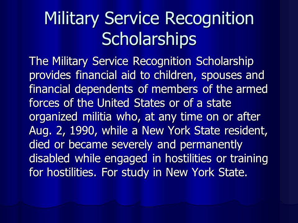 Military Service Recognition Scholarships The Military Service Recognition Scholarship provides financial aid to children, spouses and financial dependents of members of the armed forces of the United States or of a state organized militia who, at any time on or after Aug.