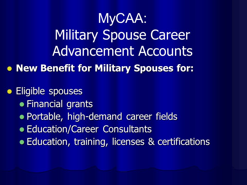 New Benefit for Military Spouses for: New Benefit for Military Spouses for: Eligible spouses Eligible spouses Financial grants Financial grants Portable, high-demand career fields Portable, high-demand career fields Education/Career Consultants Education/Career Consultants Education, training, licenses & certifications Education, training, licenses & certifications MyCAA: Military Spouse Career Advancement Accounts