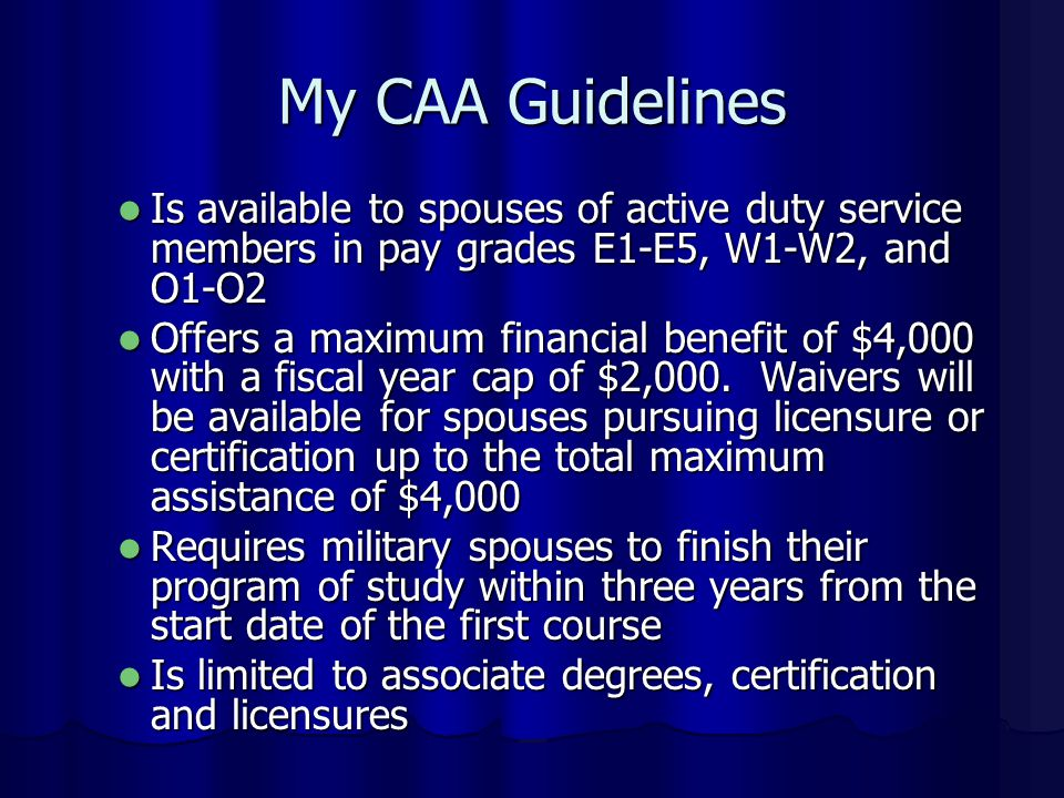 Is available to spouses of active duty service members in pay grades E1-E5, W1-W2, and O1-O2 Is available to spouses of active duty service members in pay grades E1-E5, W1-W2, and O1-O2 Offers a maximum financial benefit of $4,000 with a fiscal year cap of $2,000.