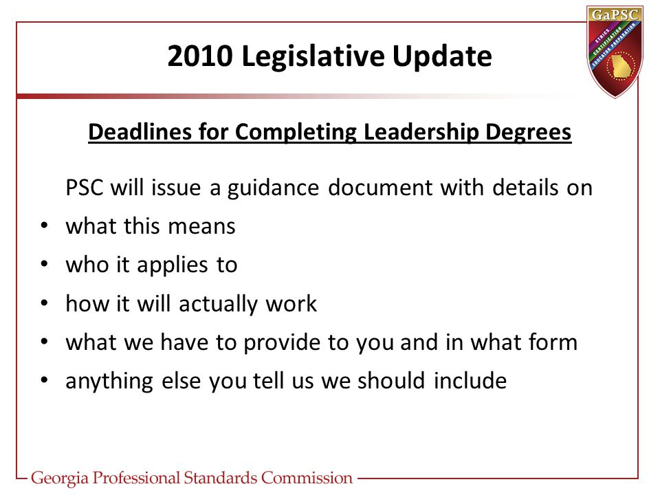 2010 Legislative Update Deadlines for Completing Leadership Degrees PSC will issue a guidance document with details on what this means who it applies to how it will actually work what we have to provide to you and in what form anything else you tell us we should include