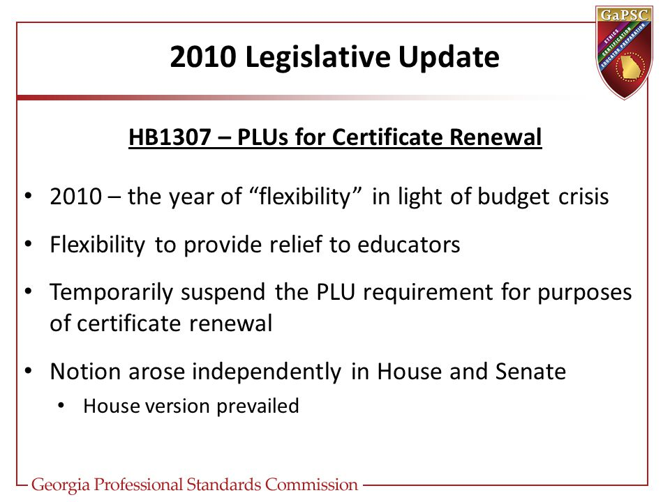 2010 Legislative Update HB1307 – PLUs for Certificate Renewal 2010 – the year of flexibility in light of budget crisis Flexibility to provide relief to educators Temporarily suspend the PLU requirement for purposes of certificate renewal Notion arose independently in House and Senate House version prevailed
