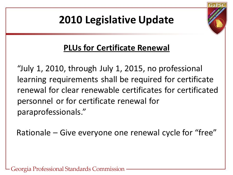 2010 Legislative Update PLUs for Certificate Renewal July 1, 2010, through July 1, 2015, no professional learning requirements shall be required for certificate renewal for clear renewable certificates for certificated personnel or for certificate renewal for paraprofessionals. Rationale – Give everyone one renewal cycle for free