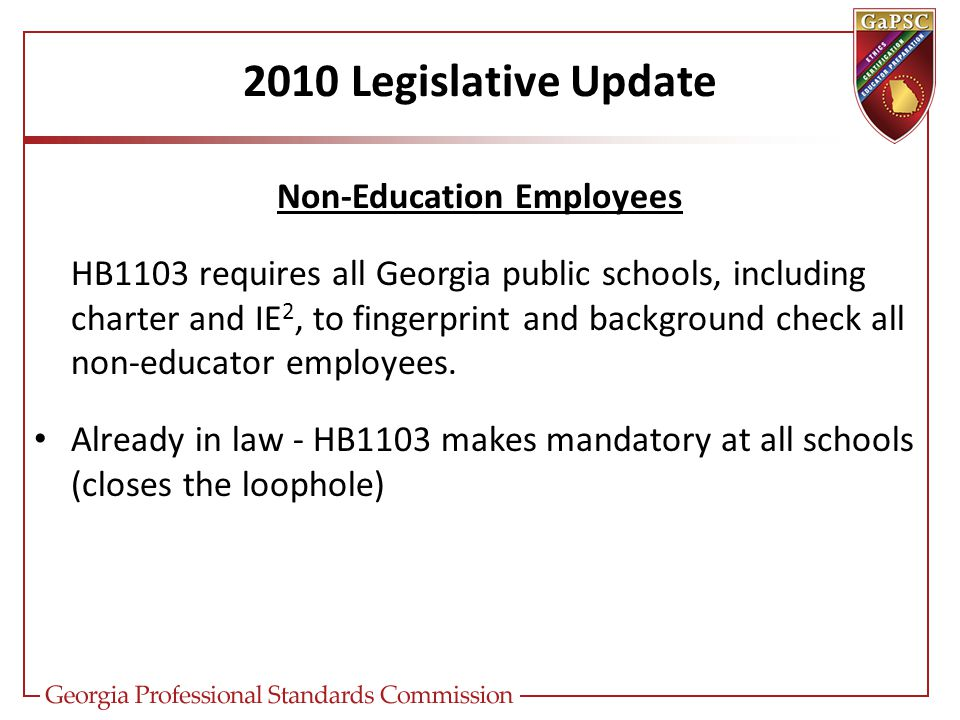 2010 Legislative Update Non-Education Employees HB1103 requires all Georgia public schools, including charter and IE 2, to fingerprint and background check all non-educator employees.
