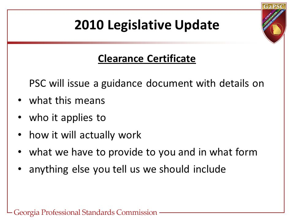 2010 Legislative Update Clearance Certificate PSC will issue a guidance document with details on what this means who it applies to how it will actually work what we have to provide to you and in what form anything else you tell us we should include