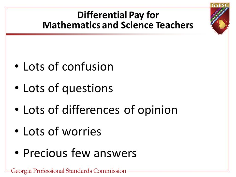 Differential Pay for Mathematics and Science Teachers Lots of confusion Lots of questions Lots of differences of opinion Lots of worries Precious few answers
