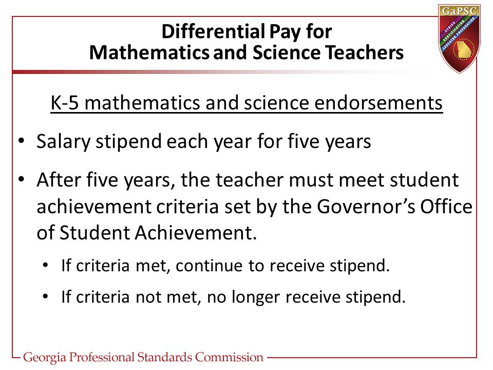 Differential Pay for Mathematics and Science Teachers K-5 mathematics and science endorsements Salary stipend each year for five years After five years, the teacher must meet student achievement criteria set by the Governor's Office of Student Achievement.