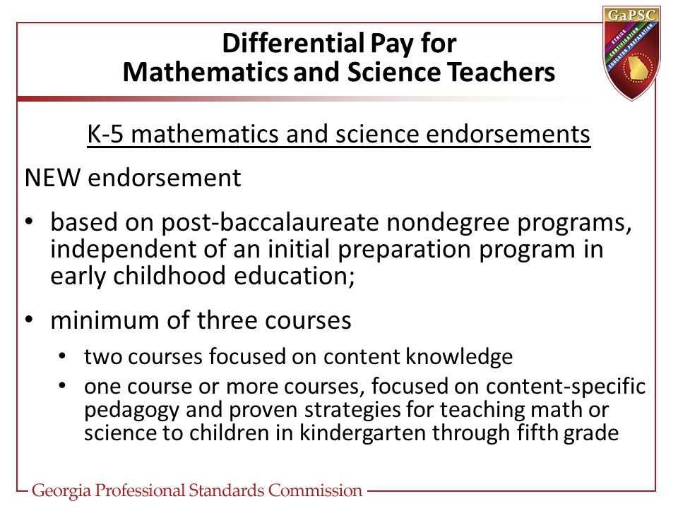 Differential Pay for Mathematics and Science Teachers K-5 mathematics and science endorsements NEW endorsement based on post-baccalaureate nondegree programs, independent of an initial preparation program in early childhood education; minimum of three courses two courses focused on content knowledge one course or more courses, focused on content-specific pedagogy and proven strategies for teaching math or science to children in kindergarten through fifth grade