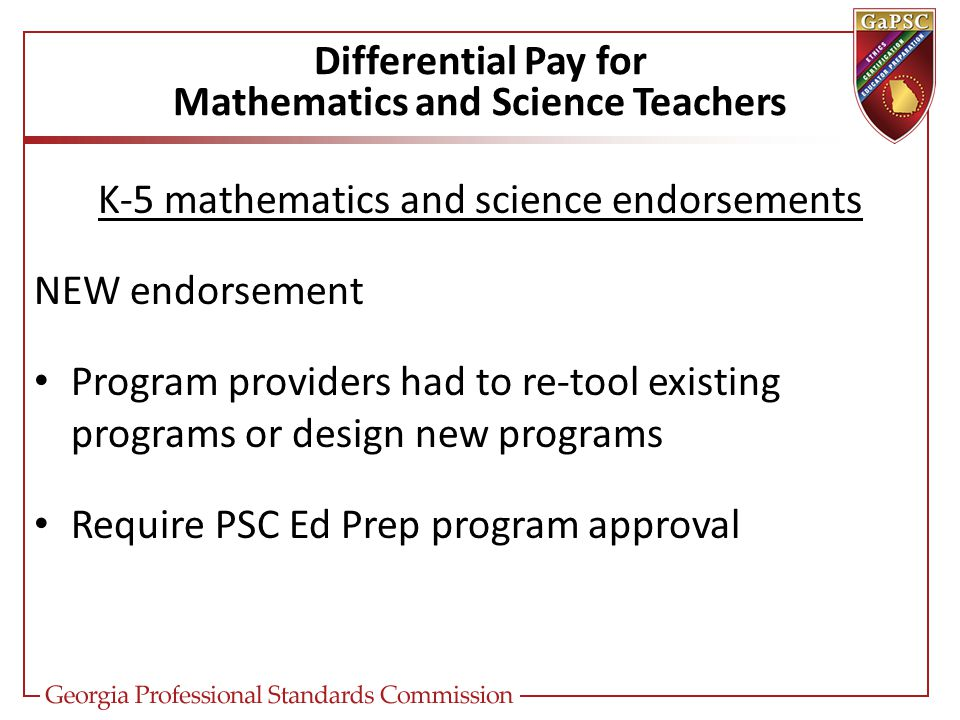 Differential Pay for Mathematics and Science Teachers K-5 mathematics and science endorsements NEW endorsement Program providers had to re-tool existing programs or design new programs Require PSC Ed Prep program approval