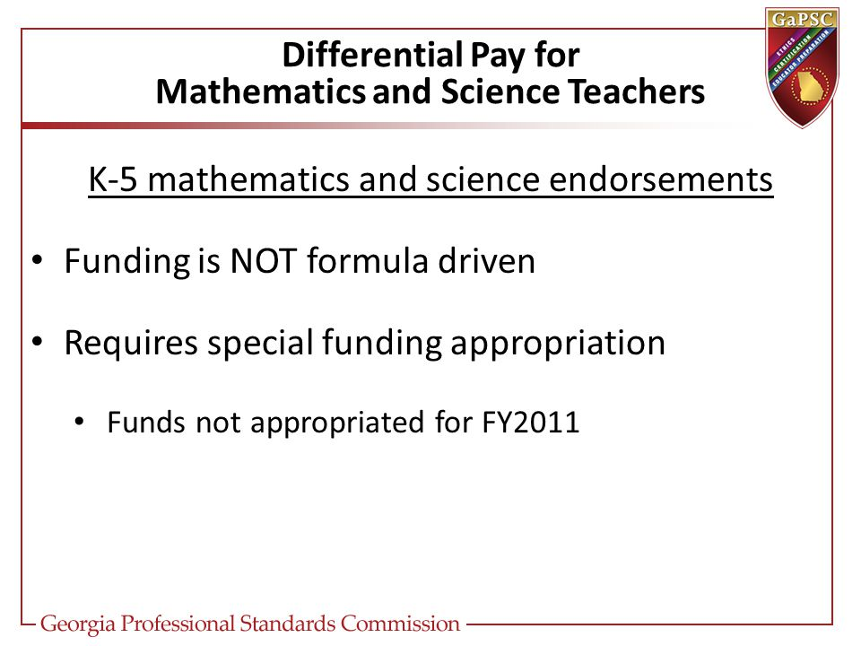Differential Pay for Mathematics and Science Teachers K-5 mathematics and science endorsements Funding is NOT formula driven Requires special funding appropriation Funds not appropriated for FY2011