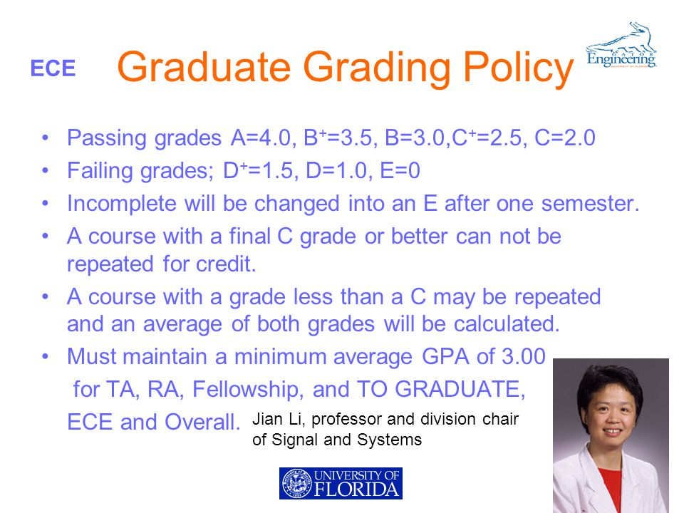 ECE Graduate Grading Policy Passing grades A=4.0, B + =3.5, B=3.0,C + =2.5, C=2.0 Failing grades; D + =1.5, D=1.0, E=0 Incomplete will be changed into an E after one semester.