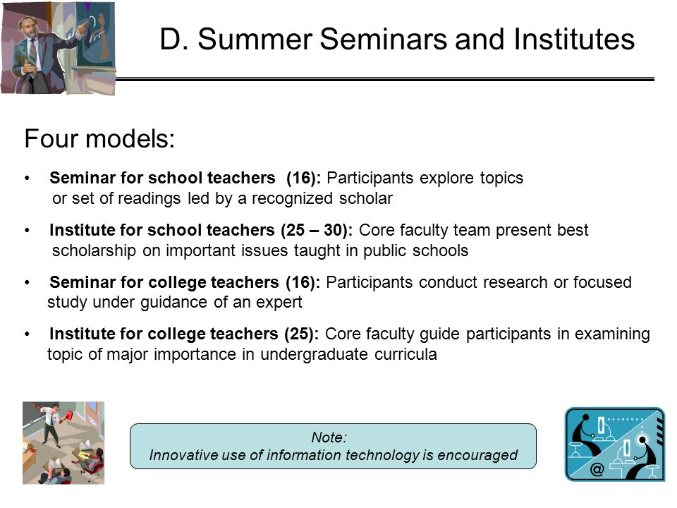 D. Summer Seminars and Institutes Four models: Seminar for school teachers (16): Participants explore topics or set of readings led by a recognized sc