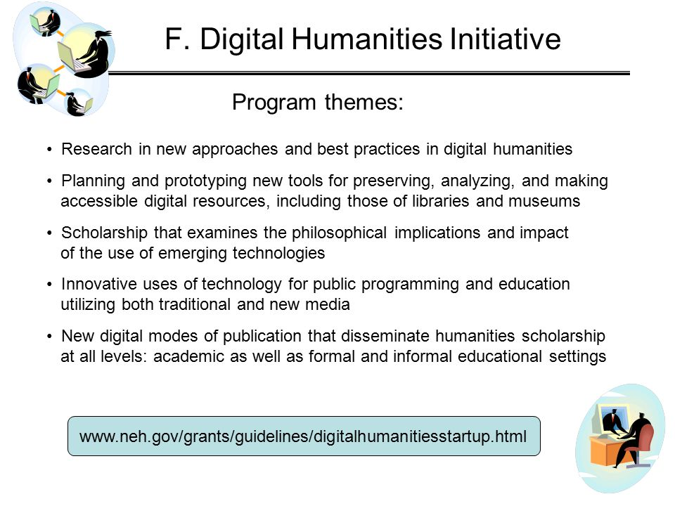 Program themes: www.neh.gov/grants/guidelines/digitalhumanitiesstartup.html Research in new approaches and best practices in digital humanities Planning and prototyping new tools for preserving, analyzing, and making accessible digital resources, including those of libraries and museums Scholarship that examines the philosophical implications and impact of the use of emerging technologies Innovative uses of technology for public programming and education utilizing both traditional and new media New digital modes of publication that disseminate humanities scholarship at all levels: academic as well as formal and informal educational settings F.