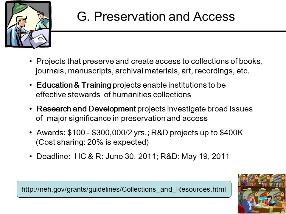 http://neh.gov/grants/guidelines/Collections_and_Resources.html Projects that preserve and create access to collections of books, journals, manuscripts, archival materials, art, recordings, etc.