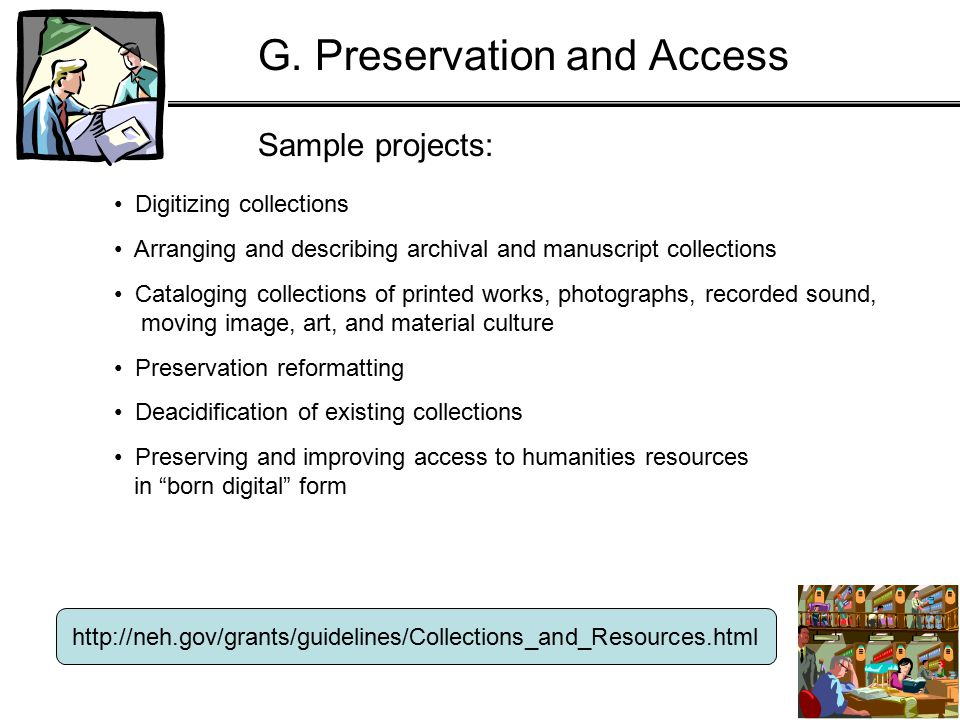 Sample projects: http://neh.gov/grants/guidelines/Collections_and_Resources.html Digitizing collections Arranging and describing archival and manuscript collections Cataloging collections of printed works, photographs, recorded sound, moving image, art, and material culture Preservation reformatting Deacidification of existing collections Preserving and improving access to humanities resources in born digital form G.