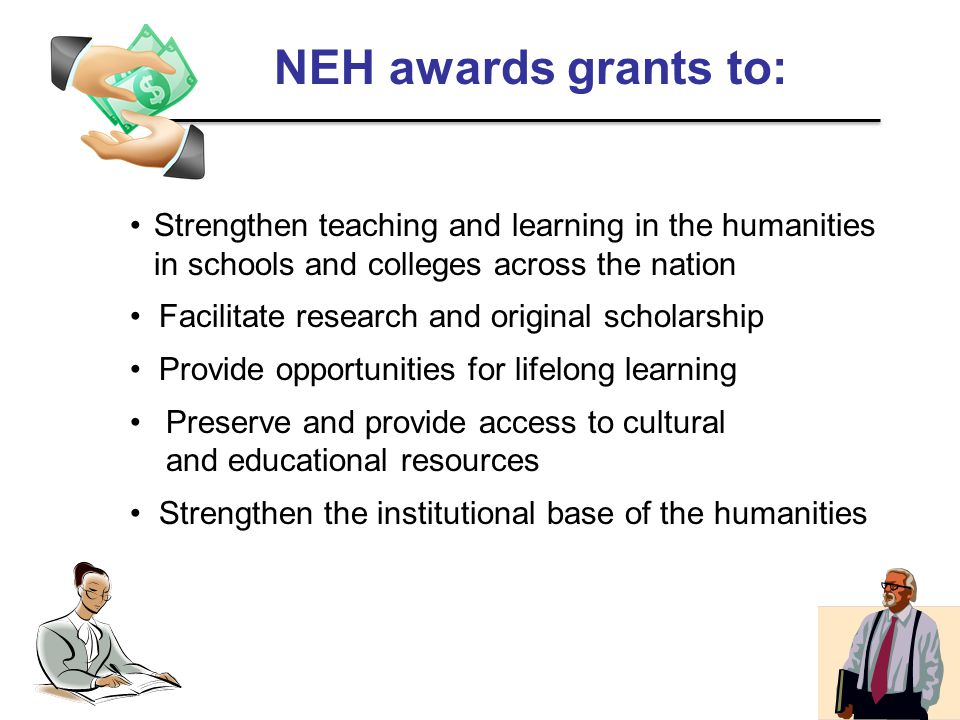 NEH awards grants to: Strengthen teaching and learning in the humanities in schools and colleges across the nation Facilitate research and original scholarship Provide opportunities for lifelong learning Preserve and provide access to cultural and educational resources Strengthen the institutional base of the humanities