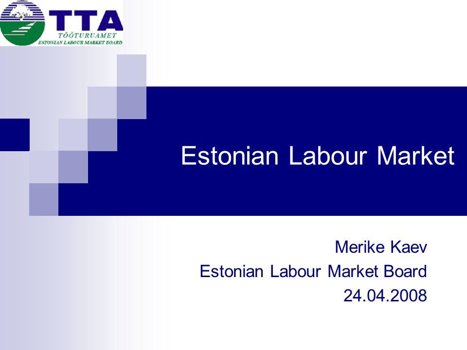 Estonian Labour Market Merike Kaev Estonian Labour Market Board 24.04.2008